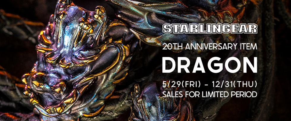 STARLINGEAR 20th Anniversary Item 「DRAGON」 New Release|スターリンギア(STARLINGEAR)